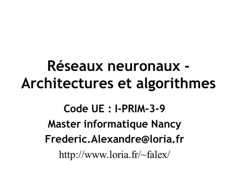 Réseaux neuronaux - Architectures et algorithmes Code UE : I-PRIM-3-9 Master informatique Nancy Frederic.Alexandre@loria.fr http://www.loria.fr/~falex