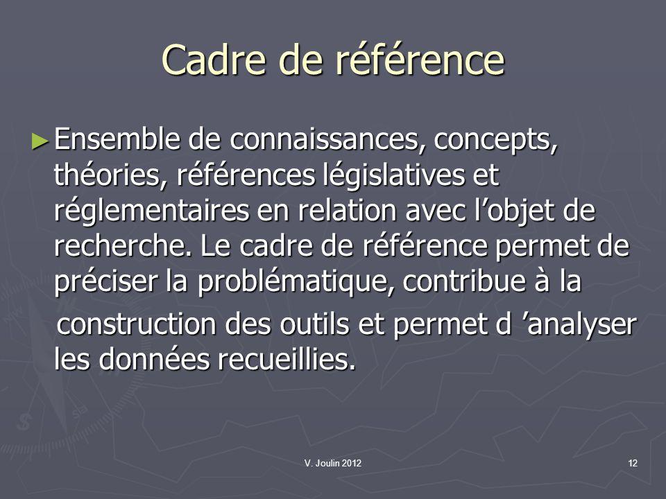 V. Joulin 201212 Cadre de référence Ensemble de connaissances, concepts, théories, références législatives et réglementaires en relation avec lobjet d