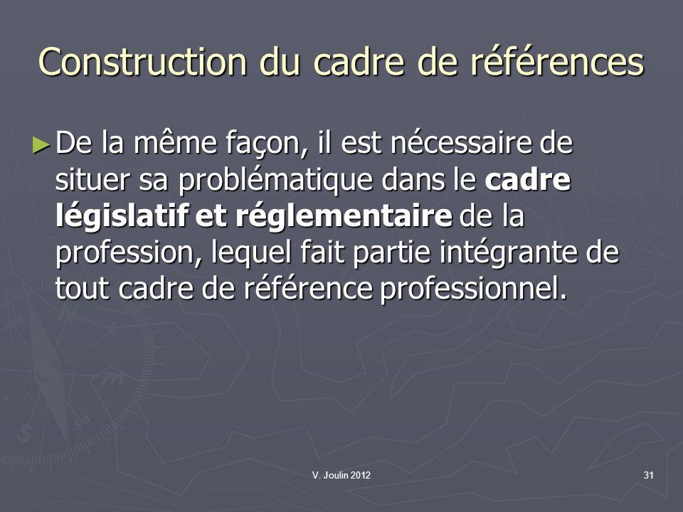 V. Joulin 201231 Construction du cadre de références De la même façon, il est nécessaire de situer sa problématique dans le cadre législatif et réglem