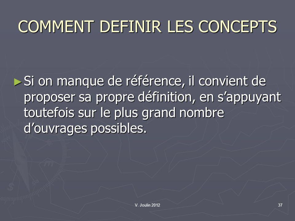 V. Joulin 201237 COMMENT DEFINIR LES CONCEPTS Si on manque de référence, il convient de proposer sa propre définition, en sappuyant toutefois sur le p