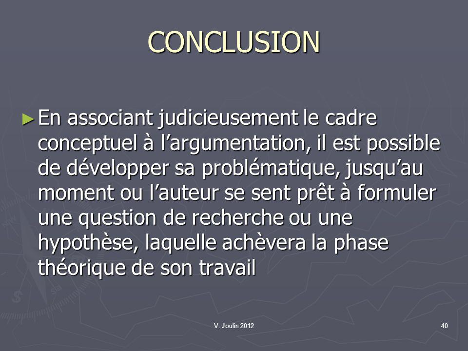 V. Joulin 201240 CONCLUSION En associant judicieusement le cadre conceptuel à largumentation, il est possible de développer sa problématique, jusquau