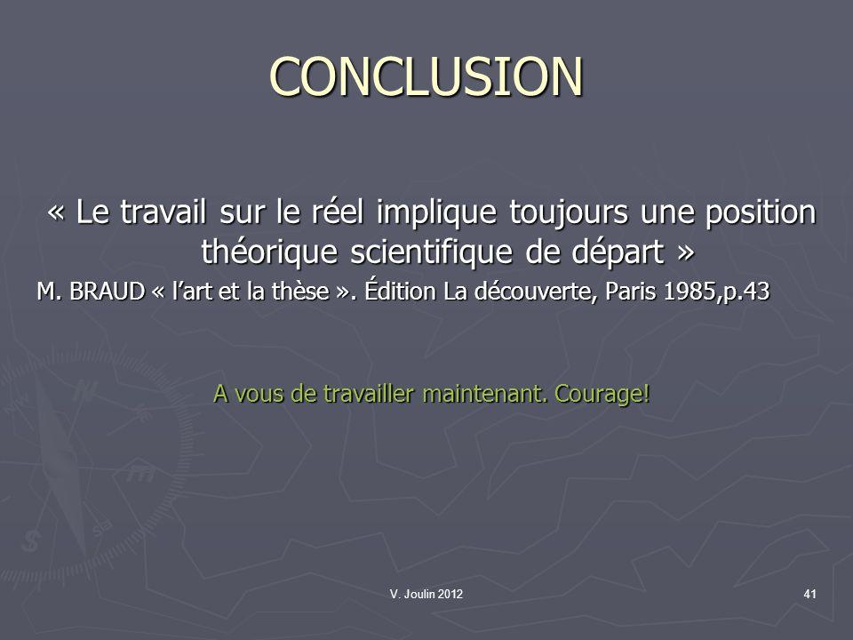 V. Joulin 201241 CONCLUSION « Le travail sur le réel implique toujours une position théorique scientifique de départ » M. BRAUD « lart et la thèse ».