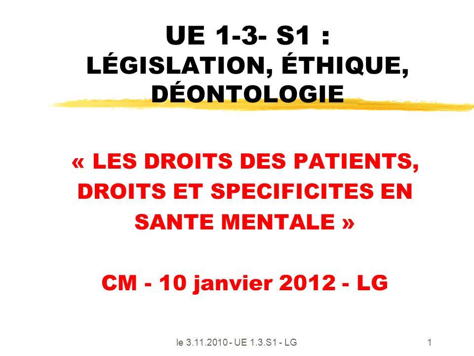 le 3.11.2010 - UE 1.3.S1 - LG1 UE 1-3- S1 : LÉGISLATION, ÉTHIQUE, DÉONTOLOGIE « LES DROITS DES PATIENTS, DROITS ET SPECIFICITES EN SANTE MENTALE » CM