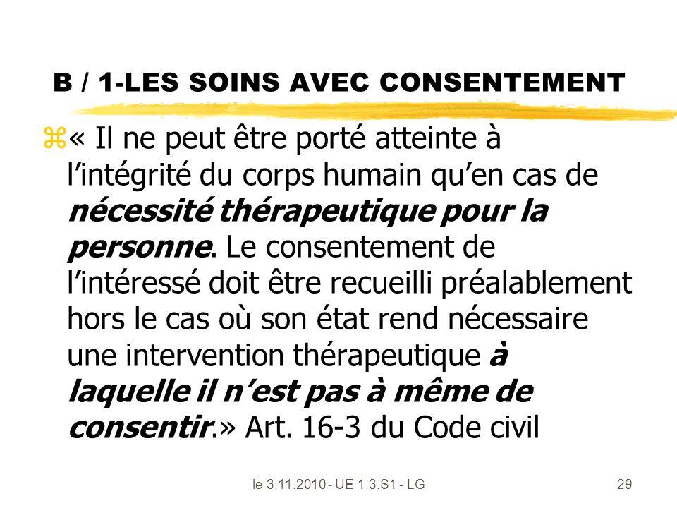 B / 1-LES SOINS AVEC CONSENTEMENT z« Il ne peut être porté atteinte à lintégrité du corps humain quen cas de nécessité thérapeutique pour la personne.