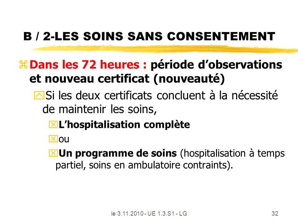 B / 2-LES SOINS SANS CONSENTEMENT zDans les 72 heures : période dobservations et nouveau certificat (nouveauté) ySi les deux certificats concluent à l