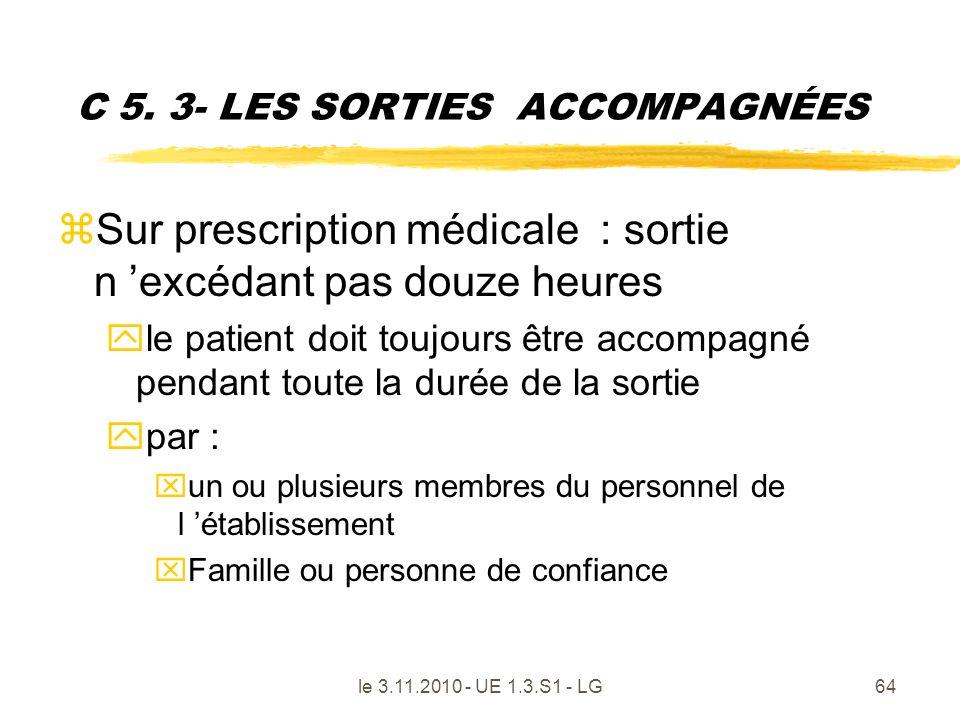 le 3.11.2010 - UE 1.3.S1 - LG64 C 5. 3- LES SORTIES ACCOMPAGNÉES zSur prescription médicale : sortie n excédant pas douze heures yle patient doit touj