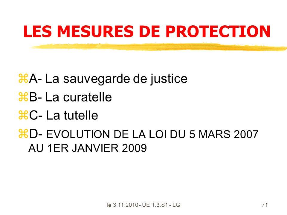 le 3.11.2010 - UE 1.3.S1 - LG71 LES MESURES DE PROTECTION zA- La sauvegarde de justice zB- La curatelle zC- La tutelle zD- EVOLUTION DE LA LOI DU 5 MA
