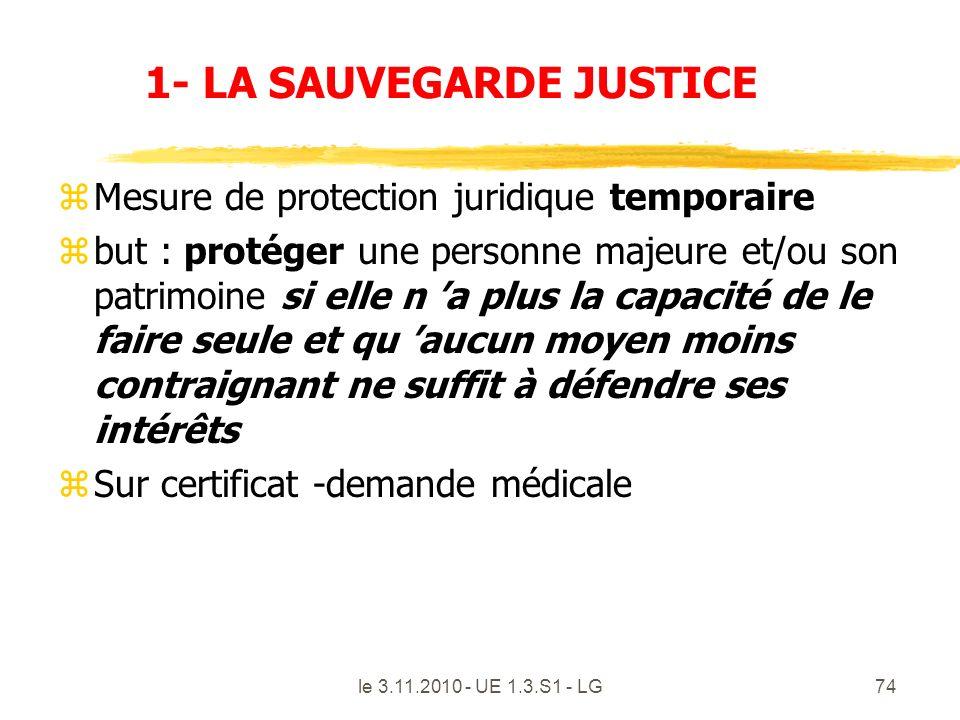 le 3.11.2010 - UE 1.3.S1 - LG74 1- LA SAUVEGARDE JUSTICE zMesure de protection juridique temporaire zbut : protéger une personne majeure et/ou son pat