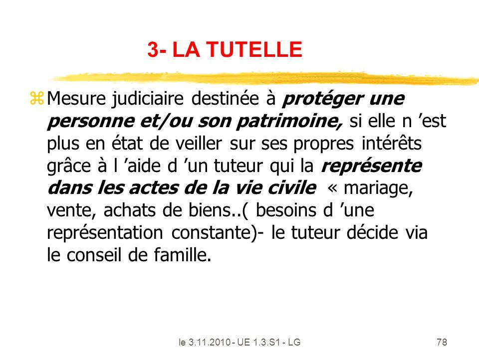 le 3.11.2010 - UE 1.3.S1 - LG78 3- LA TUTELLE zMesure judiciaire destinée à protéger une personne et/ou son patrimoine, si elle n est plus en état de