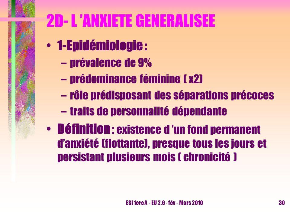 ESI 1ere A - EU 2.6 - fév - Mars 201030 2D- L ANXIETE GENERALISEE 1-Epidémiologie : –prévalence de 9% –prédominance féminine ( x2) –rôle prédisposant