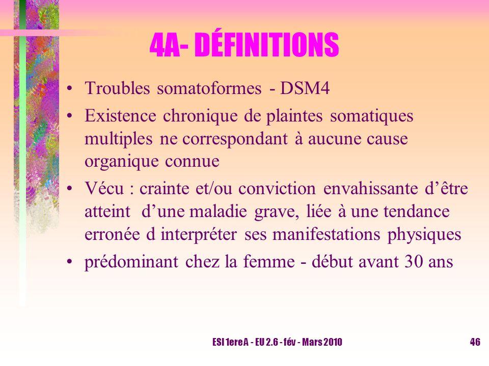 ESI 1ere A - EU 2.6 - fév - Mars 201046 4A- DÉFINITIONS Troubles somatoformes - DSM4 Existence chronique de plaintes somatiques multiples ne correspon