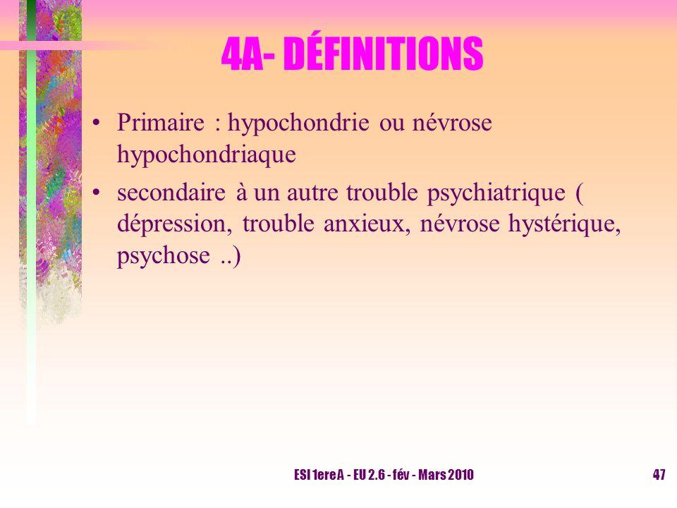 ESI 1ere A - EU 2.6 - fév - Mars 201047 4A- DÉFINITIONS Primaire : hypochondrie ou névrose hypochondriaque secondaire à un autre trouble psychiatrique