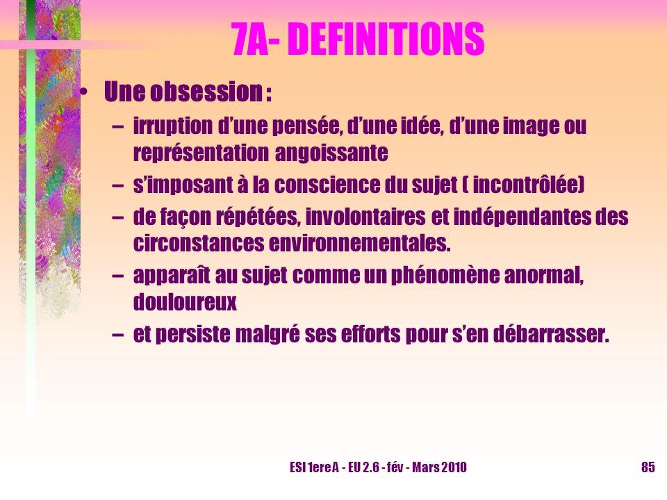ESI 1ere A - EU 2.6 - fév - Mars 201085 7A- DEFINITIONS Une obsession : –irruption dune pensée, dune idée, dune image ou représentation angoissante –s