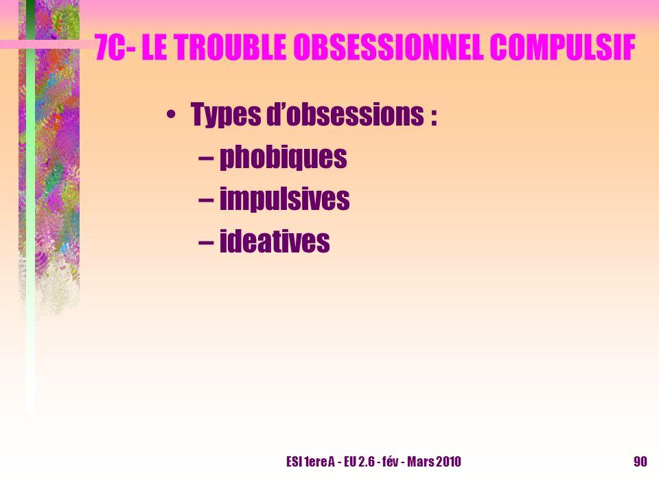 ESI 1ere A - EU 2.6 - fév - Mars 201090 7C- LE TROUBLE OBSESSIONNEL COMPULSIF Types dobsessions : –phobiques –impulsives –ideatives
