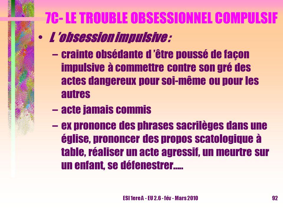 ESI 1ere A - EU 2.6 - fév - Mars 201092 7C- LE TROUBLE OBSESSIONNEL COMPULSIF L obsession impulsive : –crainte obsédante d être poussé de façon impuls