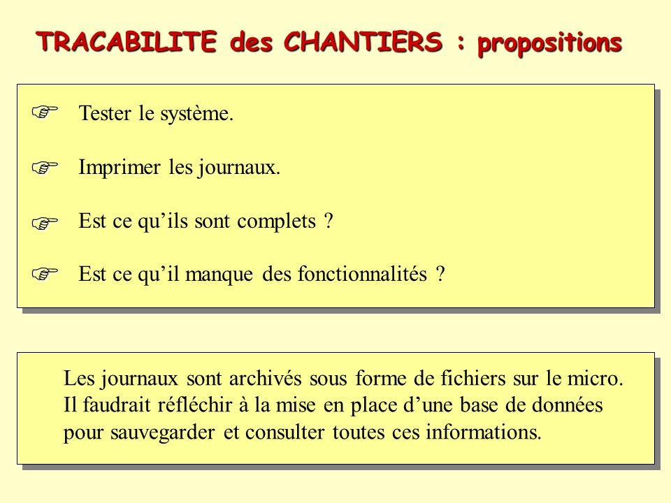 TRACABILITE des CHANTIERS : propositions Tester le système. Imprimer les journaux. Est ce quils sont complets ? Est ce quil manque des fonctionnalités