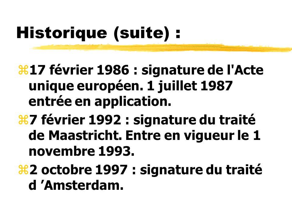 Historique (suite) : z17 février 1986 : signature de l'Acte unique européen. 1 juillet 1987 entrée en application. z7 février 1992 : signature du trai