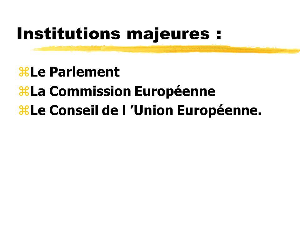Institutions majeures : zLe Parlement zLa Commission Européenne zLe Conseil de l Union Européenne.