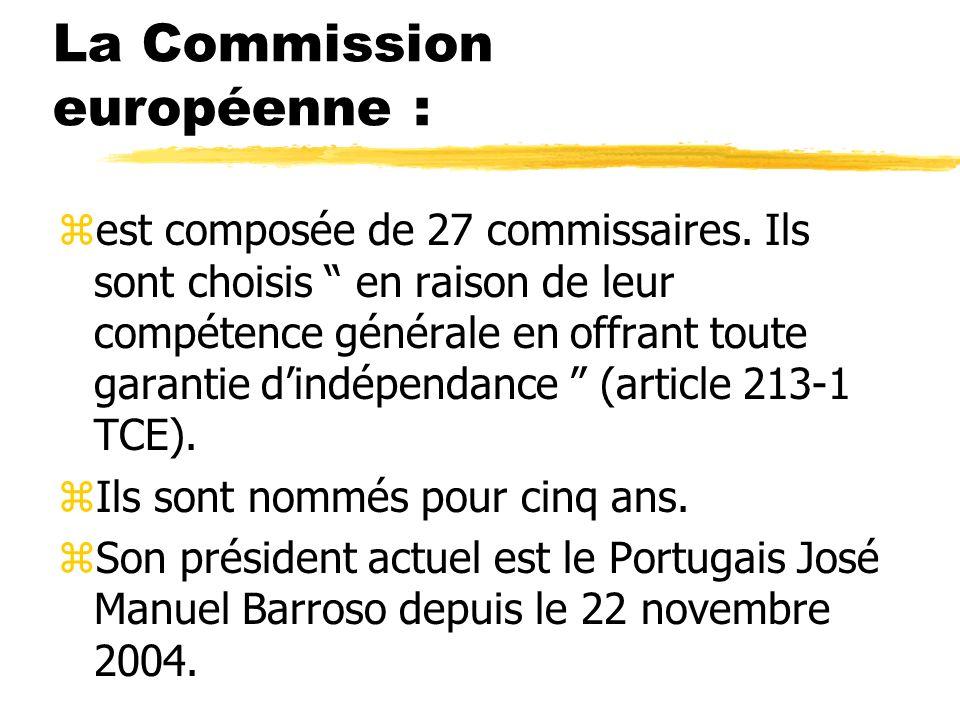 La Commission européenne : zest composée de 27 commissaires. Ils sont choisis en raison de leur compétence générale en offrant toute garantie dindépen