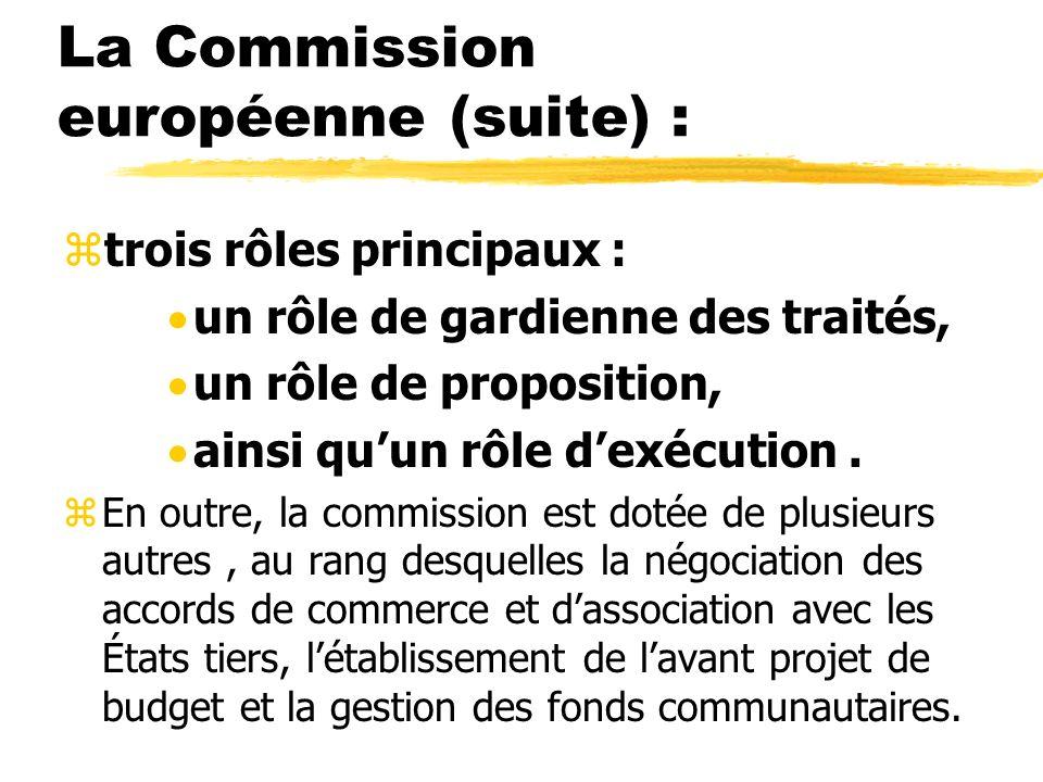 La Commission européenne (suite) : ztrois rôles principaux : un rôle de gardienne des traités, un rôle de proposition, ainsi quun rôle dexécution. zEn