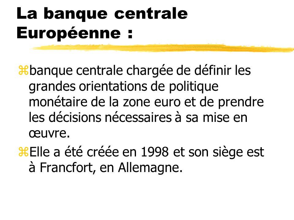La banque centrale Européenne : zbanque centrale chargée de définir les grandes orientations de politique monétaire de la zone euro et de prendre les