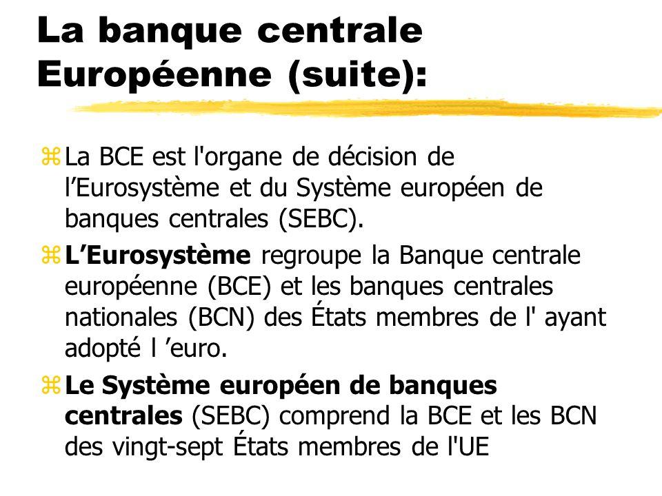 La banque centrale Européenne (suite): zLa BCE est l'organe de décision de lEurosystème et du Système européen de banques centrales (SEBC). zLEurosyst