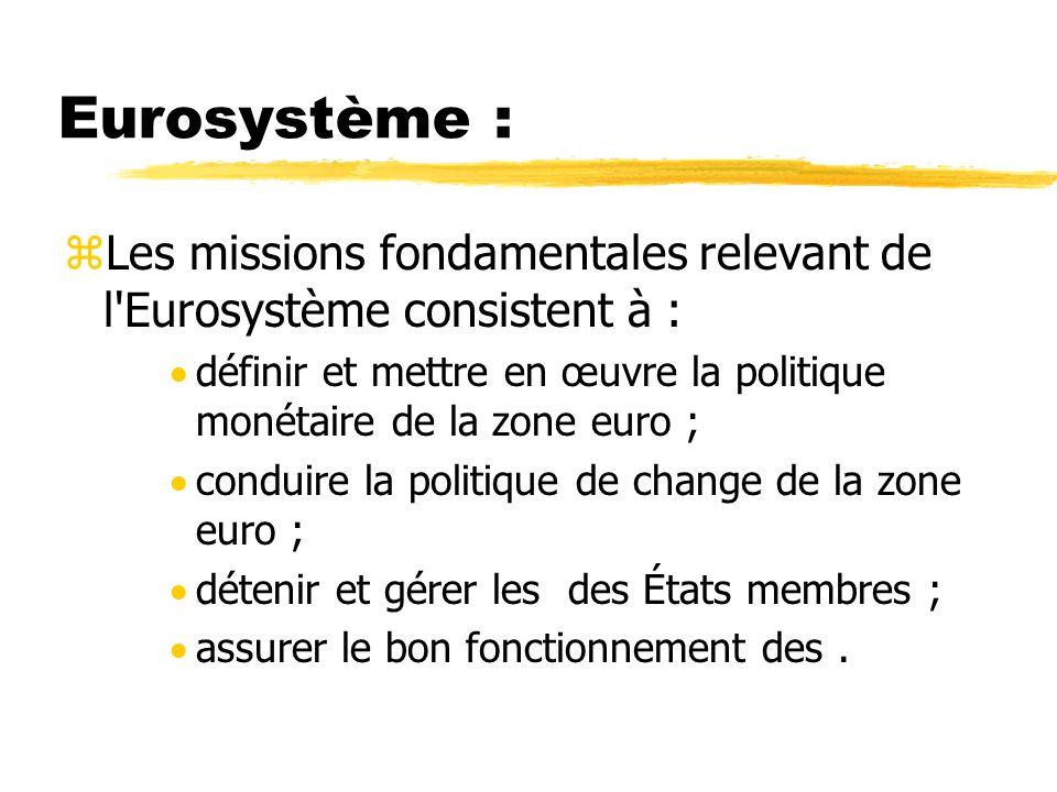 Eurosystème : zLes missions fondamentales relevant de l'Eurosystème consistent à : définir et mettre en œuvre la politique monétaire de la zone euro ;
