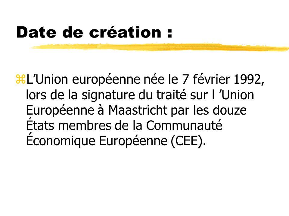 Date de création : zLUnion européenne née le 7 février 1992, lors de la signature du traité sur l Union Européenne à Maastricht par les douze États me