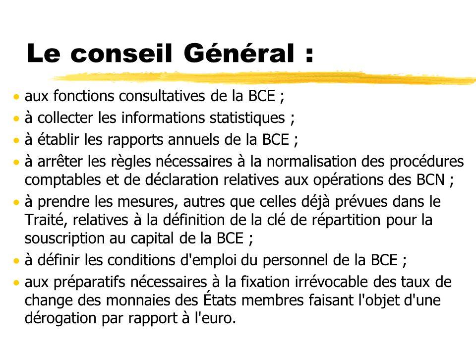 Le conseil Général : aux fonctions consultatives de la BCE ; à collecter les informations statistiques ; à établir les rapports annuels de la BCE ; à