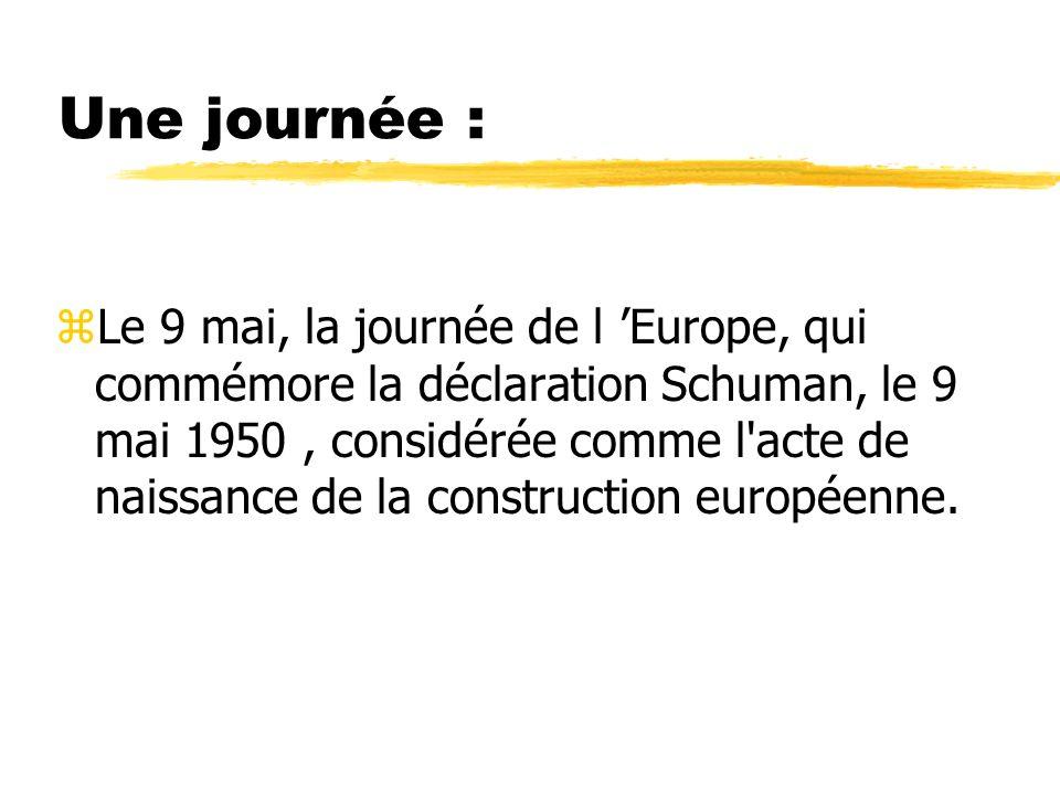 Une journée : zLe 9 mai, la journée de l Europe, qui commémore la déclaration Schuman, le 9 mai 1950, considérée comme l'acte de naissance de la const