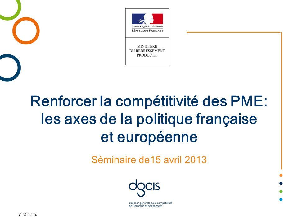 Renforcer la compétitivité des PME: les axes de la politique française et européenne Séminaire de15 avril 2013 V 13-04-10