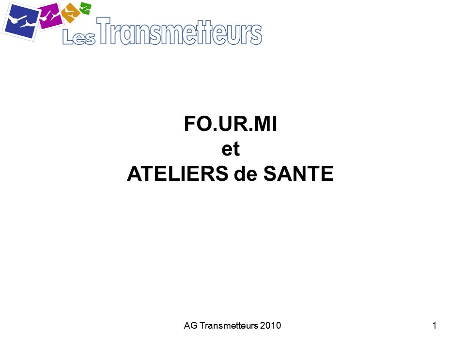 AG Transmetteurs 20102 A propos de FO.UR.MI Déjà 37 Transmetteurs formés Rappel des thèmes abordés * appel du 15 : Quand.