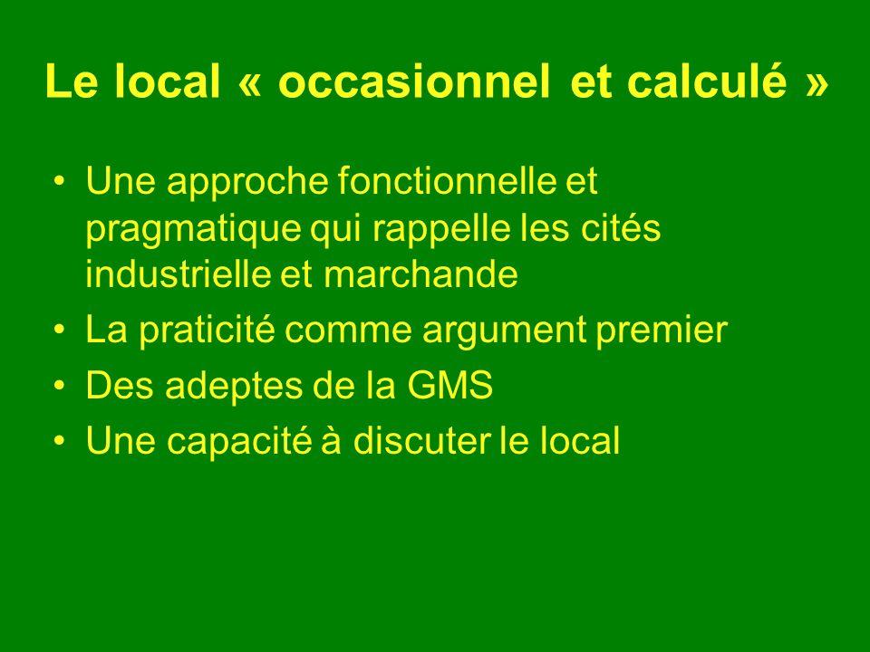 Le local « occasionnel et calculé » Une approche fonctionnelle et pragmatique qui rappelle les cités industrielle et marchande La praticité comme argument premier Des adeptes de la GMS Une capacité à discuter le local