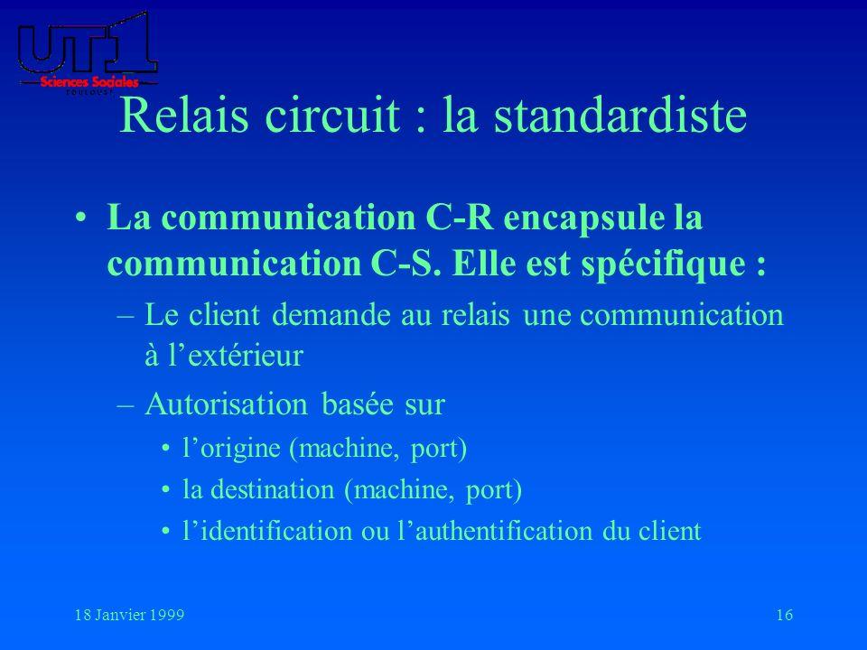 18 Janvier 199916 Relais circuit : la standardiste La communication C-R encapsule la communication C-S. Elle est spécifique : –Le client demande au re
