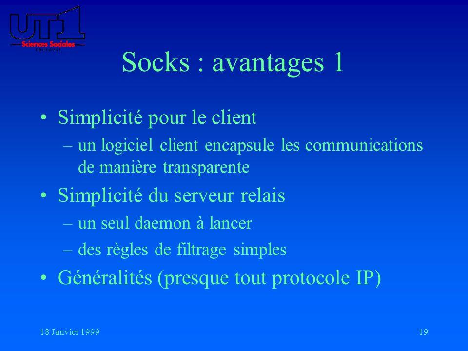 18 Janvier 199919 Socks : avantages 1 Simplicité pour le client –un logiciel client encapsule les communications de manière transparente Simplicité du