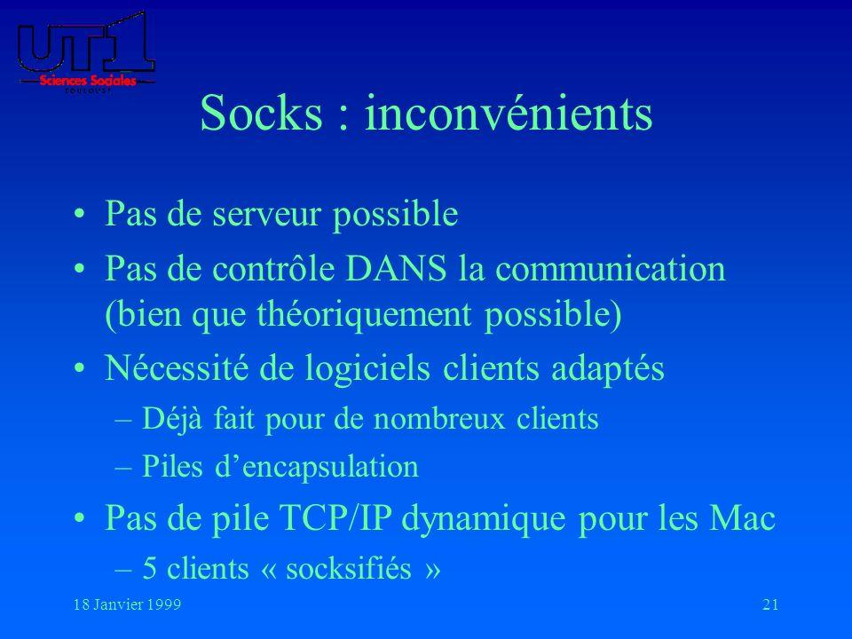 18 Janvier 199921 Socks : inconvénients Pas de serveur possible Pas de contrôle DANS la communication (bien que théoriquement possible) Nécessité de l