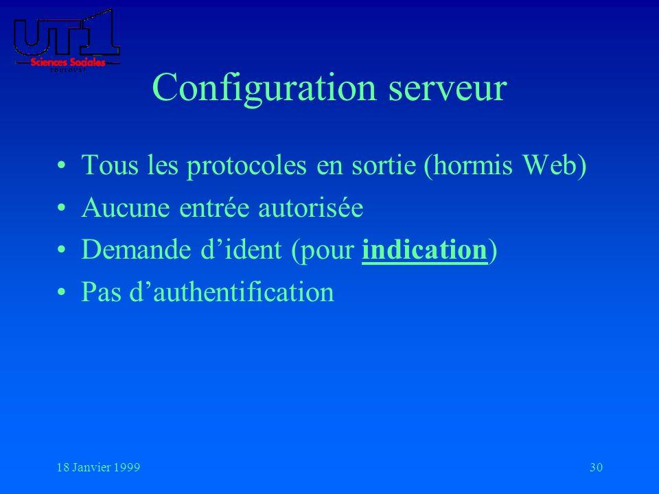 18 Janvier 199930 Configuration serveur Tous les protocoles en sortie (hormis Web) Aucune entrée autorisée Demande dident (pour indication) Pas dauthe