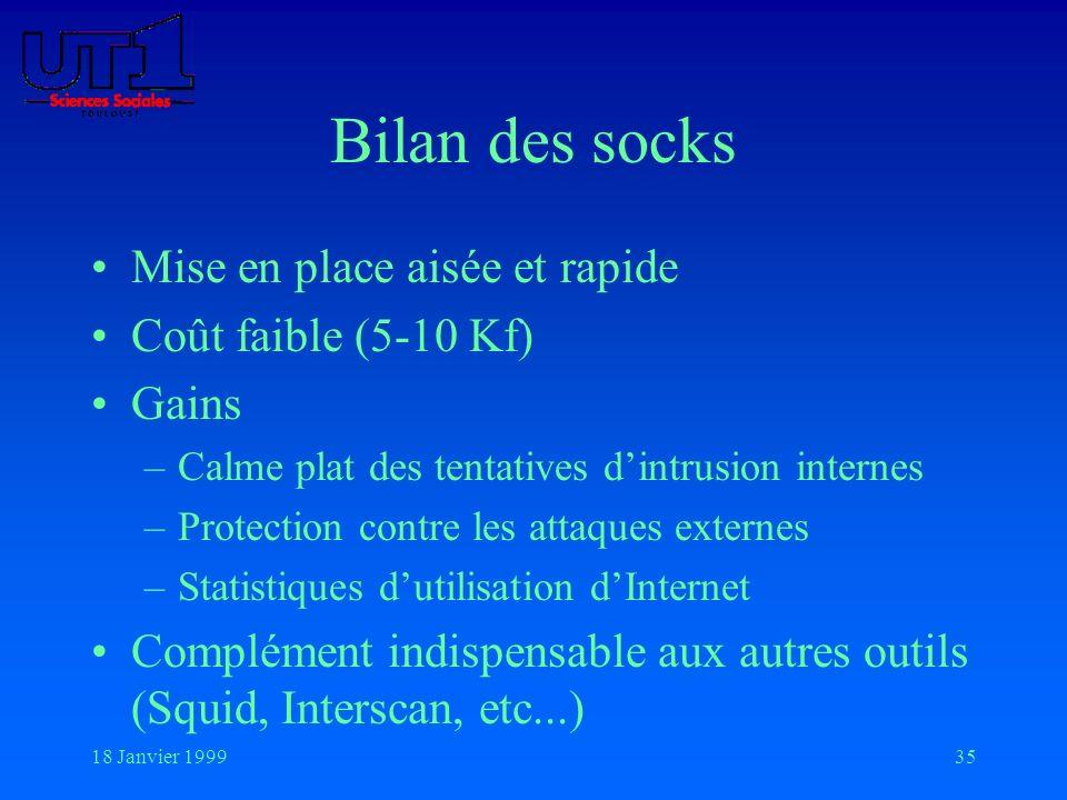 18 Janvier 199935 Bilan des socks Mise en place aisée et rapide Coût faible (5-10 Kf) Gains –Calme plat des tentatives dintrusion internes –Protection