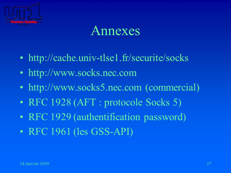 18 Janvier 199937 Annexes http://cache.univ-tlse1.fr/securite/socks http://www.socks.nec.com http://www.socks5.nec.com (commercial) RFC 1928 (AFT : pr