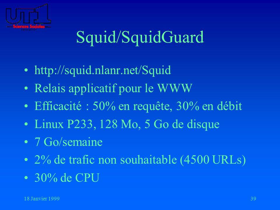 18 Janvier 199939 Squid/SquidGuard http://squid.nlanr.net/Squid Relais applicatif pour le WWW Efficacité : 50% en requête, 30% en débit Linux P233, 12
