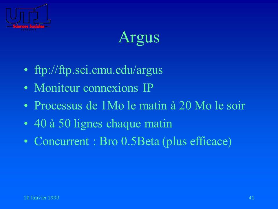 18 Janvier 199941 Argus ftp://ftp.sei.cmu.edu/argus Moniteur connexions IP Processus de 1Mo le matin à 20 Mo le soir 40 à 50 lignes chaque matin Concu