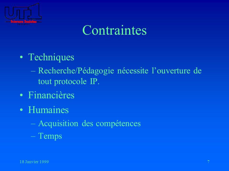 18 Janvier 19997 Contraintes Techniques –Recherche/Pédagogie nécessite louverture de tout protocole IP. Financières Humaines –Acquisition des compéten