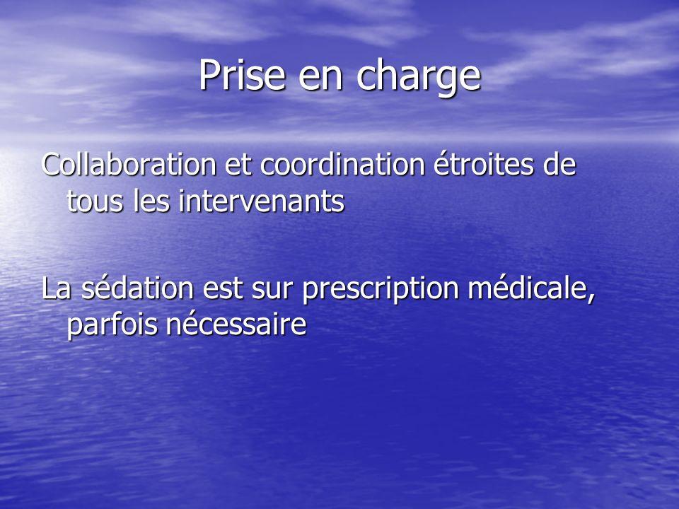 Prise en charge Collaboration et coordination étroites de tous les intervenants La sédation est sur prescription médicale, parfois nécessaire