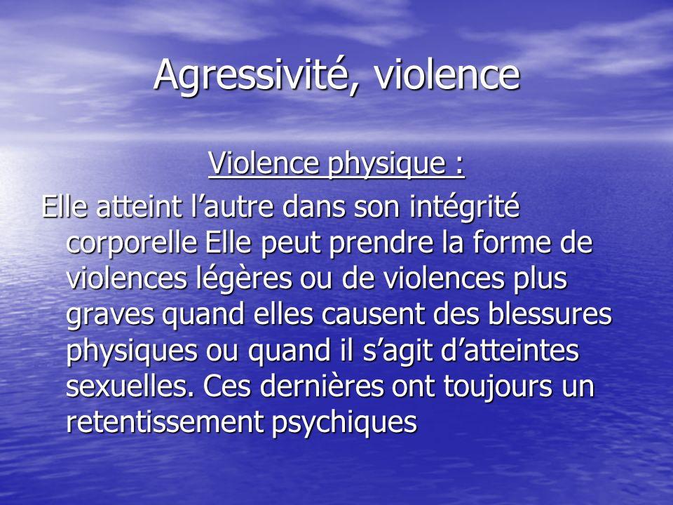 Agressivité, violence Violence physique : Elle atteint lautre dans son intégrité corporelle Elle peut prendre la forme de violences légères ou de viol