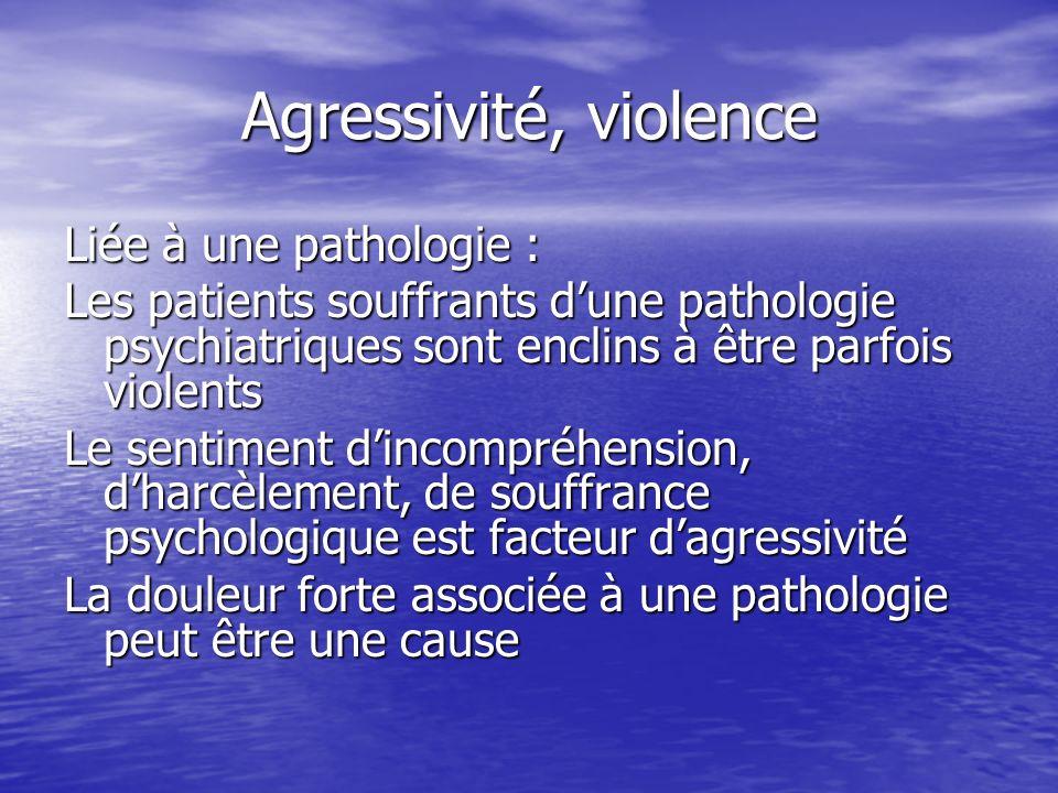 Agressivité, violence Liée à une pathologie : Les patients souffrants dune pathologie psychiatriques sont enclins à être parfois violents Le sentiment
