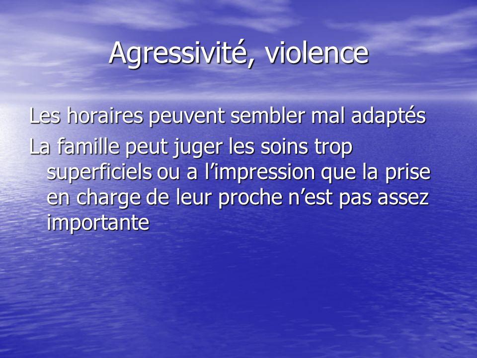 Agressivité, violence Les horaires peuvent sembler mal adaptés La famille peut juger les soins trop superficiels ou a limpression que la prise en char