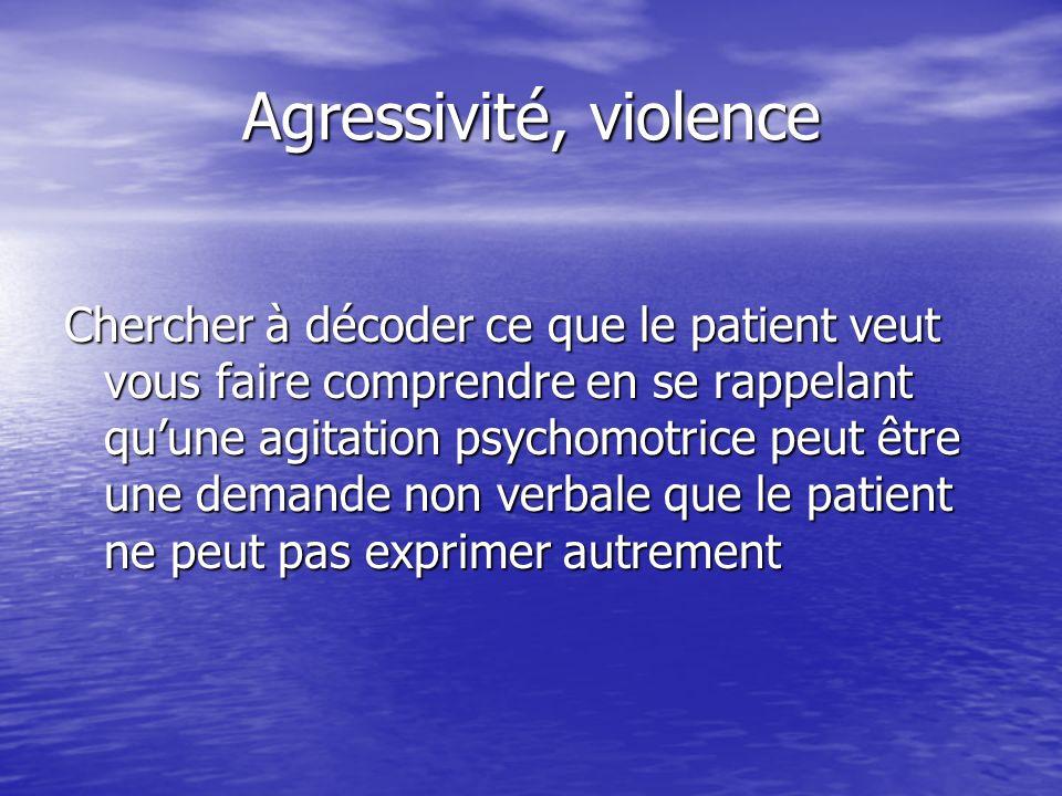 Agressivité, violence Chercher à décoder ce que le patient veut vous faire comprendre en se rappelant quune agitation psychomotrice peut être une dema