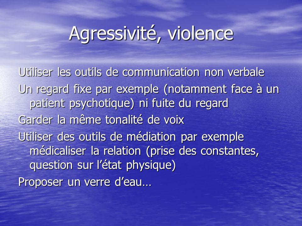 Agressivité, violence Utiliser les outils de communication non verbale Un regard fixe par exemple (notamment face à un patient psychotique) ni fuite d