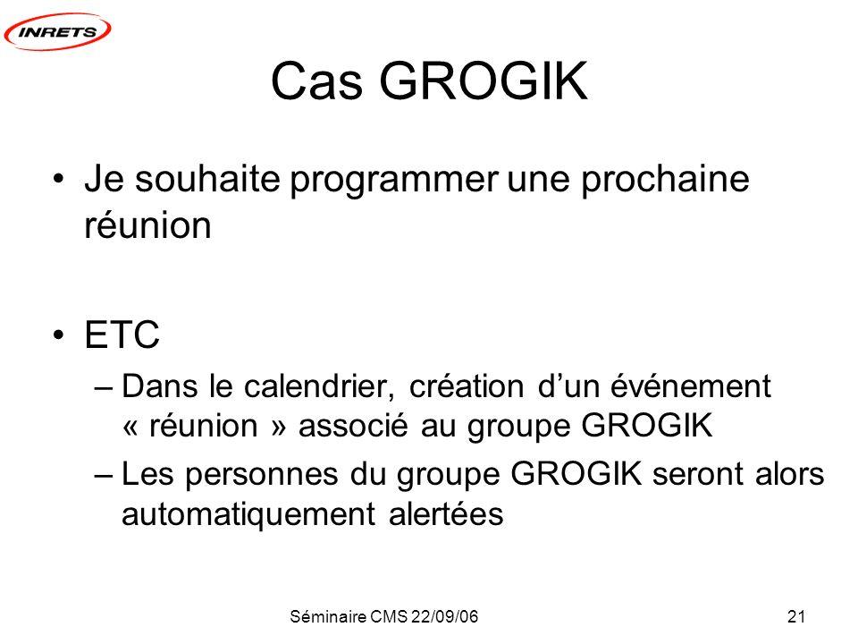 Séminaire CMS 22/09/0621 Cas GROGIK Je souhaite programmer une prochaine réunion ETC –Dans le calendrier, création dun événement « réunion » associé au groupe GROGIK –Les personnes du groupe GROGIK seront alors automatiquement alertées