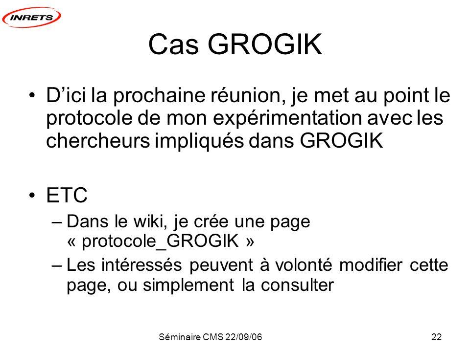 Séminaire CMS 22/09/0622 Cas GROGIK Dici la prochaine réunion, je met au point le protocole de mon expérimentation avec les chercheurs impliqués dans GROGIK ETC –Dans le wiki, je crée une page « protocole_GROGIK » –Les intéressés peuvent à volonté modifier cette page, ou simplement la consulter